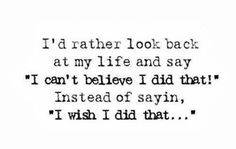 """I'd rather look back at my life and say """"I can't believe I did that"""" instead of saying, """"I wish I did that"""" 