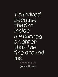 I survived because t     I survived because the fire inside me burned brighter than the fire around me.  https://www.pinterest.com/pin/445082375649921219/  Also check out: http://kombuchaguru.com