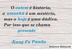 O ontem é história, o amanhã é um mistério, mas o hoje é uma dádiva. Por isso se chama Presente.  -Kung Fu Panda