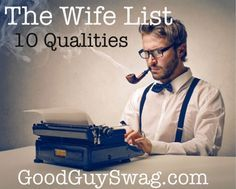 The Wife List: 10 Qualities | GoodGuySwag.  Every girl needs to work on at least one of these.  Good advice as to what a man is looking for :)