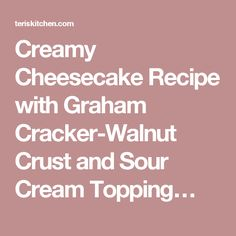 Creamy Cheesecake Recipe with Graham Cracker-Walnut Crust and Sour Cream Topping…