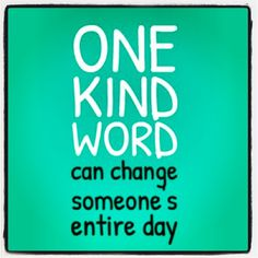 One kind word can change someone's entire day!