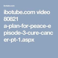 ibotube.com video 80821 a-plan-for-peace-episode-3-cure-cancer-pt-1.aspx