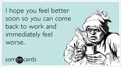 Free, Get Well Ecard: I hope you feel better soon so you can come back to work and immediately feel worse.