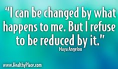 "Quote: ""I can be changed by what happens to me. But I refuse to be reduced by it.""   www.HealthyPlace.com"