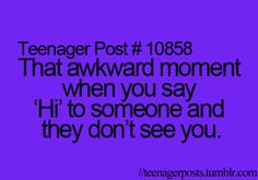"""k i hate when this happens cause they stare at me so i say hi then they dont say hi and im just like """"did i...did i miss something."""""""