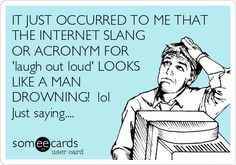 IT JUST OCCURRED TO ME THAT THE INTERNET SLANG OR ACRONYM FOR 'laugh out loud' LOOKS LIKE A MAN DROWNING! lol Just saying....  (by Moi)