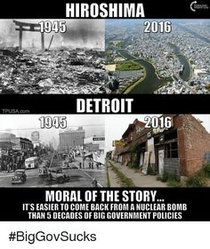 I'm pretty sure Hiroshima is still radioactive? And most of Detroit probably doesn't look like that either - I'm willing to bet you just got a pic of some of the most run-down bits. Conservative Memes, Conservative Values, Liberal Logic, Big Government, Hiroshima, New World Order, Socialism, Communism, Morals