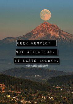 Seek respect. Not attention. It lasts longer.
