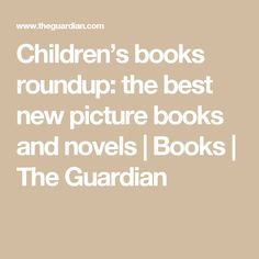 Children's books roundup: the best new picture books and novels | Books | The Guardian