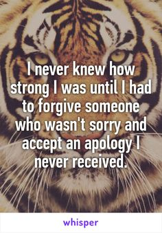 I never knew how strong I was until I had to forgive someone who wasn't sorry and accept an apology I never received.