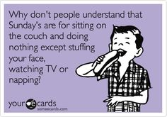 Funny Weekend Ecard: Why don't people understand that Sunday's are for sitting on the couch and doing nothing except stuffing your face, watching TV or napping?@ http://www.someecards.com/usercards/nsviewcard/MjAxMi0xYmJjYWE4YWFhN2YzYjE1