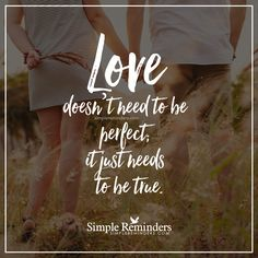 True love Love doesn't need to be perfect; it just needs to be true. — Unknown Author