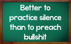Practice What You Preach Quotes | Better to practice silence than to preach bullshit