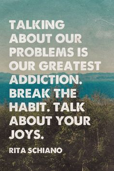 Talking about our problems is our greatest addiction. Break the habit. Talk about your joys. - Rita Schiano | Sarah Spencer made this with Spoken.ly