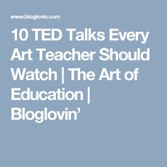 10 TED Talks Every Art Teacher Should Watch | The Art of Education | Bloglovin'