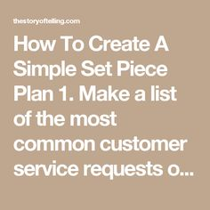 How To Create A Simple Set Piece Plan  1. Make a list of the most common customer service requests or interactions you'd like to improve.  2. Pinpoint the source of the disappointment.  3. Create a simple 'if-then' plan that details the ideal way to handle the situation.      If a customer complains, first we do x, then we follow up with yz.     If a customer knocks on the door five minutes before we open, then we…     If we make a mistake with an order, then…  4. Assess how effective your…
