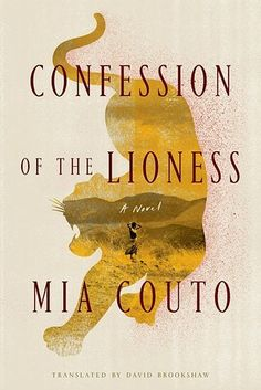 Confession of the Lioness by Mia Couto   In Confession of the Lioness, Mia Couto's magical realist prose (adeptly translated from Portuguese by David Brookshaw) is replete with some of the most stunning metaphors I've ever encountered. That's fitting, seeing as how the murderous lionesses at the novel's center may or may not be one giant mythic metaphor themselves. But then what — or who — exactly is behind the slaughter of dozens of women in Kulumani, a small village in northern Mozambique?