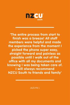 'The entire process from start to finish was a breeze! All staff members were helpful and made the experience from the moment I picked the phone super easy, straight forward and painless as possible until I walk out of the office with all my documents and knowing I was being taken care of. I will always recommend  NZCU South to friends and family'