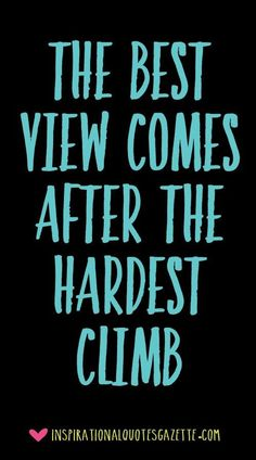 The best view comes after the hardest climb - Inspirational Quotes Gazette Best Inspirational Quotes, Inspiring Quotes About Life, Great Quotes, Motivational Quotes, Inspirational Graduation Quotes, Super Quotes, Quotes About Going Home, Uplifting Quotes, Work Quotes
