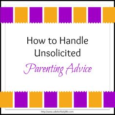 How to Handle Unsolicited Parenting Advice - Because you KNOW it's going to be given at some time.