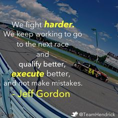 """We fight harder. We keep working to go to the next race and qualify better, execute better and not make mistakes."" -- Jeff Gordon"