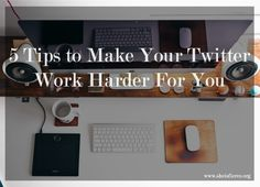 5 Tips to Make Your Twitter Work Harder for You