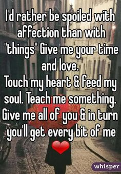 """""""I'd rather be spoiled with affection than with """"things"""" Give me your time and love.  Touch my heart & feed my soul. Teach me something.  Give me all of you & in turn you'll get every bit of me ❤"""""""