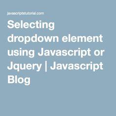 Selecting dropdown element using Javascript or Jquery | Javascript Blog
