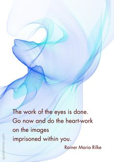 The work of the eyes is done. Go now and do the heart-work on the images imprisoned within you.  –Rainer Maria Rilke #heart #prision http://quotemirror.com/s/wujng
