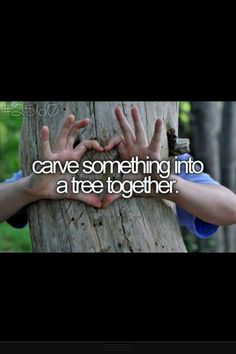 bucket list | before I die | carve tree...once i find a spouse...which won't be for awhile. :p