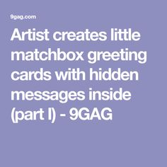 Artist creates little matchbox greeting cards with hidden messages inside (part I) - 9GAG