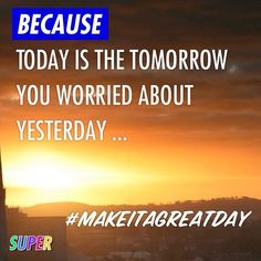 BECAUSE Today is the tomorrow you worried about yesterday ... #makeitagreatday