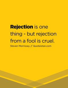 Rejection is one thing - but rejection from a fool is cruel.