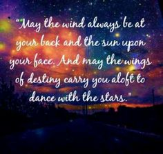 may the wind always be at your back and the sun upon your face. and may the wings of destiny carry you aloft to dance with the stars.