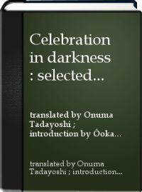 Celebration in darkness : selected poems of Yoshioka Minoru. Strangers' sky : selected poems of Iijima Kōichi / translated by Onuma Tadayoshi ; introduction by Ōoka Makoto ; commentary on the poets by Tsuruoka Yoshihisa