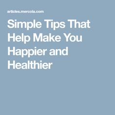 Simple Tips That Help Make You Happier and Healthier