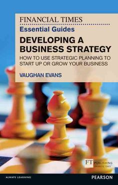 The Financial Times Essential Guide to Developing a Business Strategy: How to Use Strategic Planning to Start Up ...