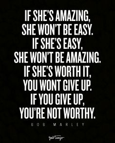 """If she's amazing, she won't be easy. If she's easy, she won't be amazing. If she's worth it, you wont give up. If you give up, you're not worthy."" — Bob Marley"