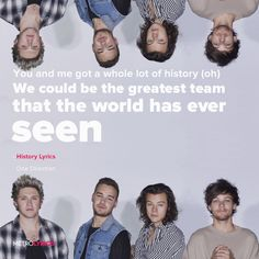 One Direction - History Lyrics   You and me got a whole lot of history (oh) We could be the greatest team that the world has ever seen You and me got a whole lot of history (oh) So don't let it go, we can make some more, we can live forever   #1D #OneDirection #History #lyricArt #songs #music