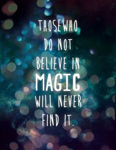 Those who do not believe in magic will never find it. ~ Love this.