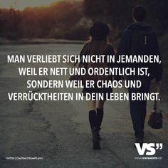Man verliebt sich nicht in jemanden, weil er nett und ordentlich ist, sondern weil er Chaos und Verrücktheiten in dein Leben bringt. - VISUAL STATEMENTS®