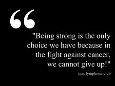 Being strong is the only choice we have because in the fight against cancer, we cannot give up  ~Ann,