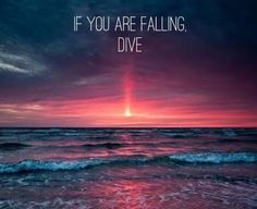 If you are falling, dive.