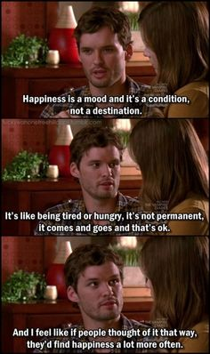 Happiness is a mood and a it's a condition, not a destination. It's like being tired or hungry, it's not permanent, it comes and goes and that's ok. And I feel like if people thought of it that way, they'd find happiness a lot more often. - Julian [OTH 8x08 Mouthful Of Diamonds]