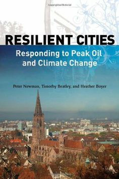 Resilient Cities: Responding to Peak Oil and Climate Change by Peter Newman, Timothy Beatley and Heather Boyer