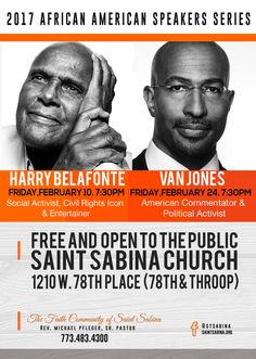 Saint Sabina Church African American Speakers Series on 2/10/17 @ 7:30pm with Harry Belafonte and on 2/24/17 @ 7:30pm with Van Jones.  Free & Open for All to Attend! Location: The Faith Community of Saint Sabina (Rev. Michael Pfleger, Sr. - Pastor) 1210 West 78th Place, Chicago, IL.  For More Info: 773-483-4300
