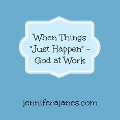 When Things Just Happen - God at Work - jenniferajanes.com
