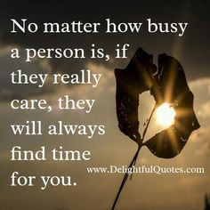 If someone really care, they will find time for you