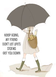 Keep going, my friend, Don't let life's storms get you down.